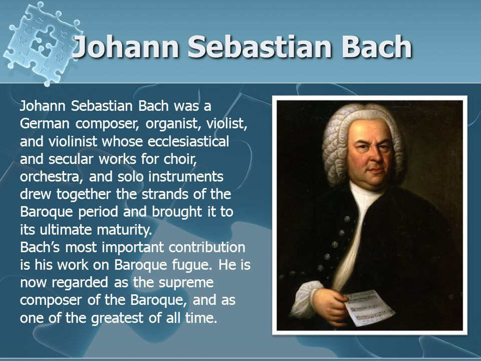 Johann Sebastian Bach Johann Sebastian Bach was a German composer, organist, violist, and violinist whose ecclesiastical and secular works for choir, orchestra, and solo instruments drew together the strands of the Baroque period and brought it to its ultimate maturity.