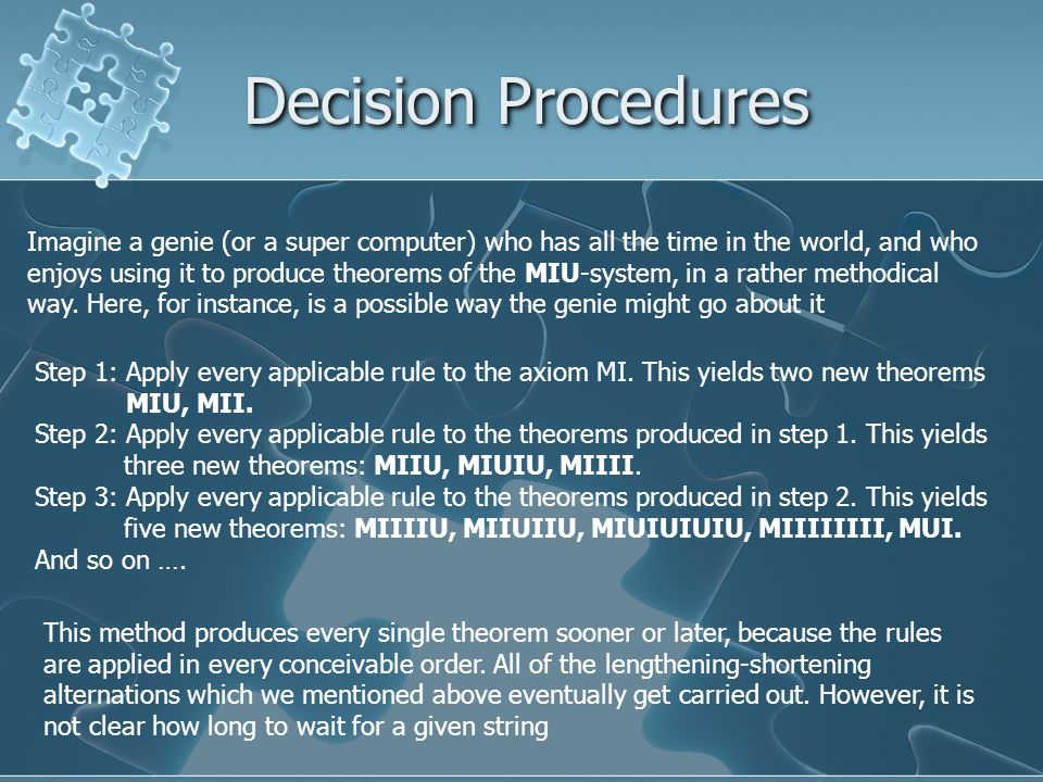Decision Procedures Imagine a genie (or a super computer) who has all the time in the world, and who enjoys using it to produce theorems of the MIU-system, in a rather methodical way.