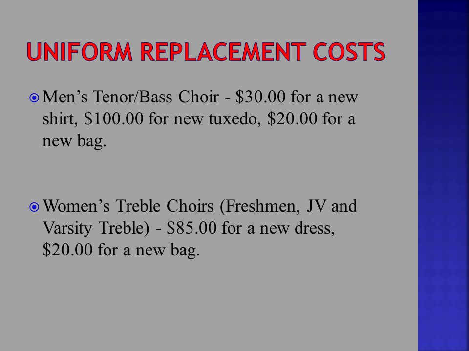  Men's Tenor/Bass Choir - $30.00 for a new shirt, $100.00 for new tuxedo, $20.00 for a new bag.  Women's Treble Choirs (Freshmen, JV and Varsity Tre