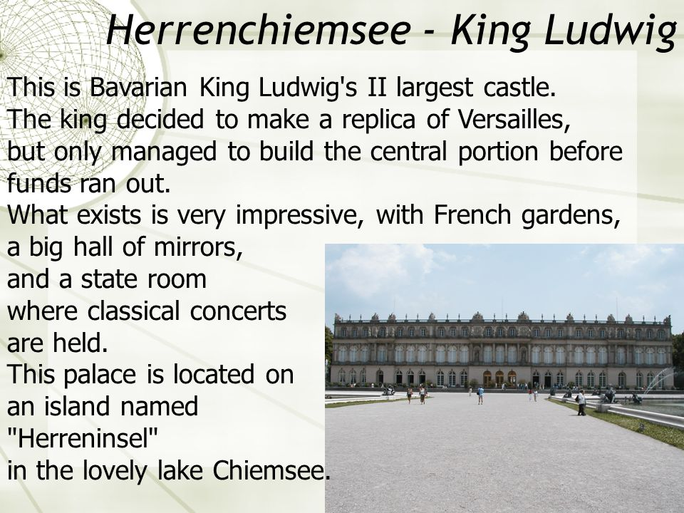 Herrenchiemsee - King Ludwig This is Bavarian King Ludwig's II largest castle. The king decided to make a replica of Versailles, but only managed to b