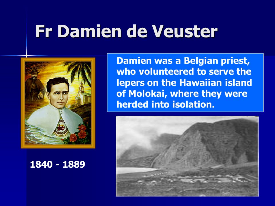 Fr Damien de Veuster 1840 - 1889 Damien was a Belgian priest, who volunteered to serve the lepers on the Hawaiian island of Molokai, where they were herded into isolation.