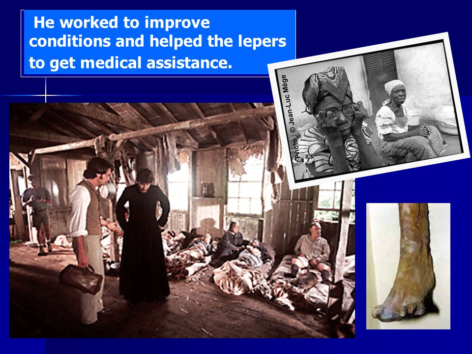 He worked to improve conditions and helped the lepers to get medical assistance.