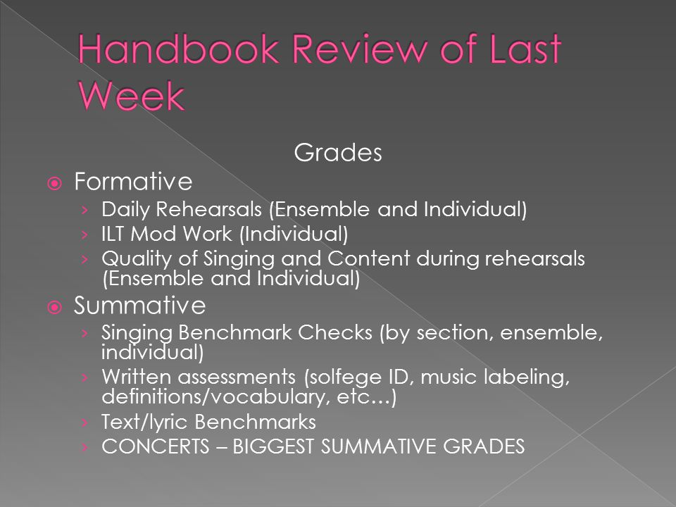 Grades  Formative › Daily Rehearsals (Ensemble and Individual) › ILT Mod Work (Individual) › Quality of Singing and Content during rehearsals (Ensemble and Individual)  Summative › Singing Benchmark Checks (by section, ensemble, individual) › Written assessments (solfege ID, music labeling, definitions/vocabulary, etc…) › Text/lyric Benchmarks › CONCERTS – BIGGEST SUMMATIVE GRADES