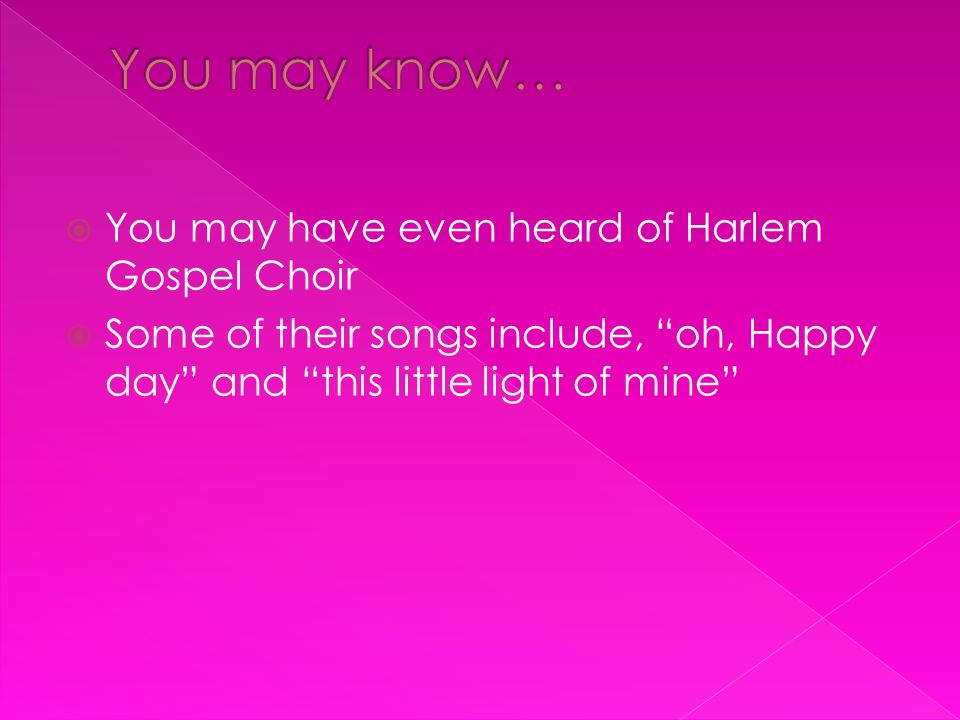 " You may have even heard of Harlem Gospel Choir  Some of their songs include, ""oh, Happy day"" and ""this little light of mine"""
