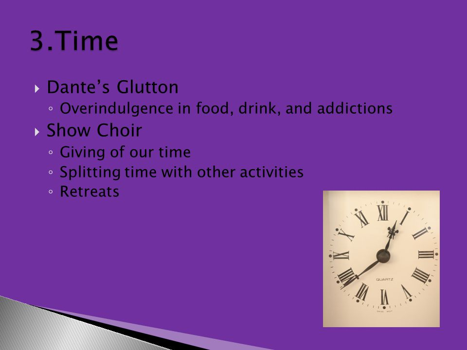  Dante's Glutton ◦ Overindulgence in food, drink, and addictions  Show Choir ◦ Giving of our time ◦ Splitting time with other activities ◦ Retreats