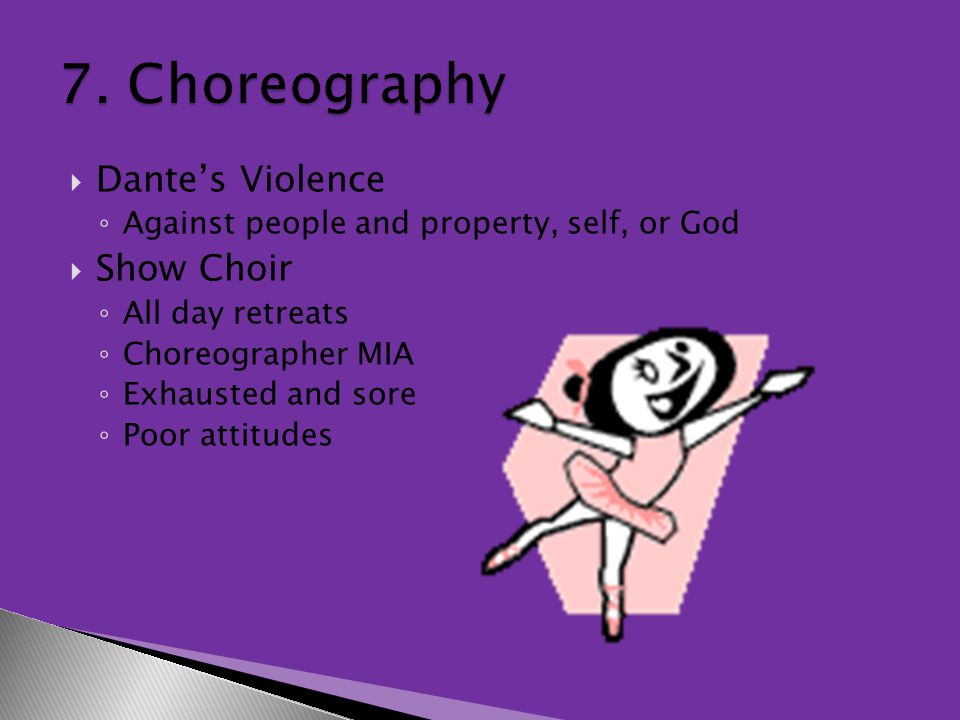  Dante's Violence ◦ Against people and property, self, or God  Show Choir ◦ All day retreats ◦ Choreographer MIA ◦ Exhausted and sore ◦ Poor attitudes