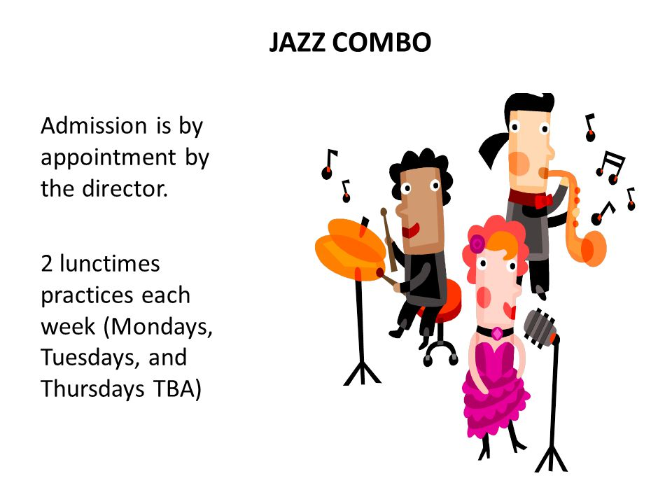 JAZZ COMBO Admission is by appointment by the director. 2 lunctimes practices each week (Mondays, Tuesdays, and Thursdays TBA)
