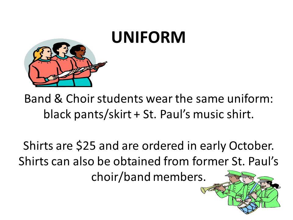 UNIFORM Band & Choir students wear the same uniform: black pants/skirt + St. Paul's music shirt. Shirts are $25 and are ordered in early October. Shir