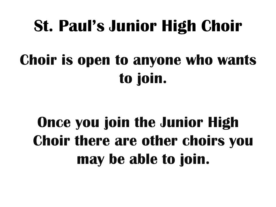St.Paul's Junior High Choir Choir is open to anyone who wants to join.