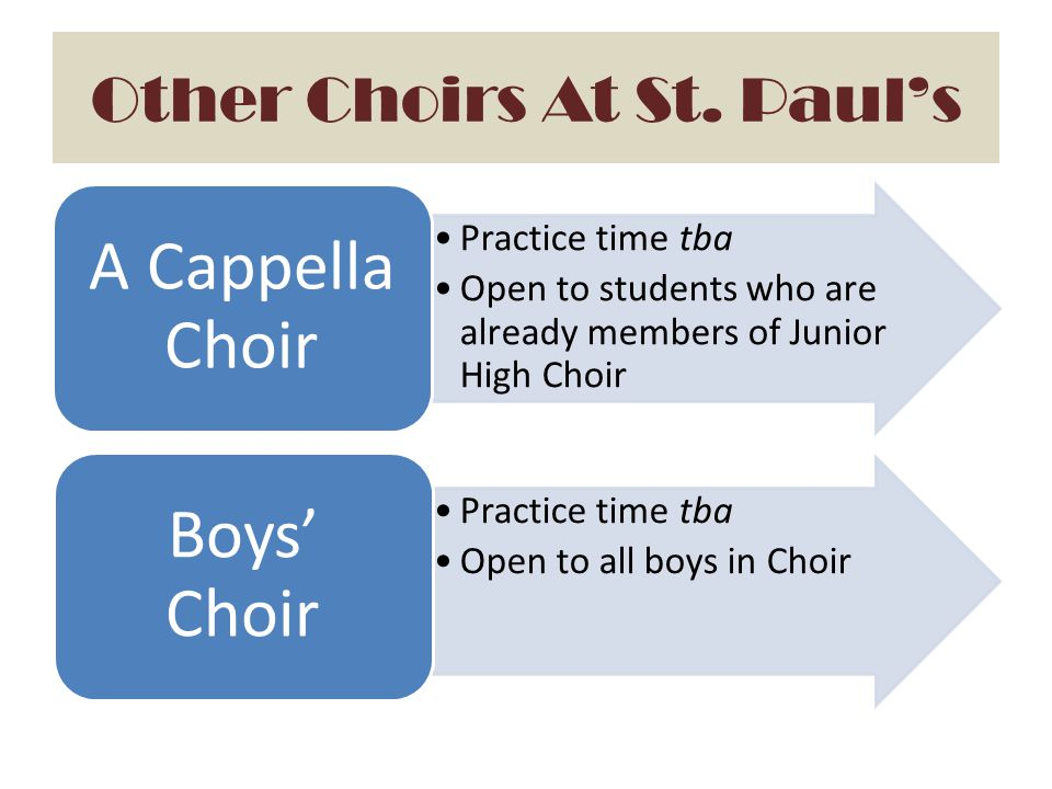 Other Choirs At St. Paul's Practice time tba Open to students who are already members of Junior High Choir A Cappella Choir Practice time tba Open to