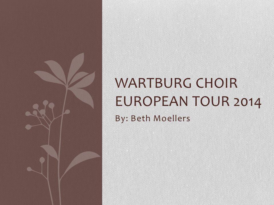 By: Beth Moellers WARTBURG CHOIR EUROPEAN TOUR 2014