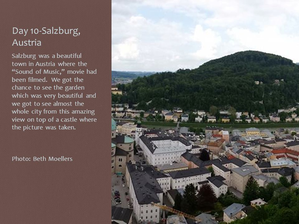 Day 10-Salzburg, Austria Salzburg was a beautiful town in Austria where the Sound of Music, movie had been filmed.