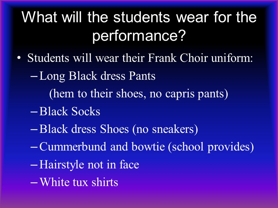 What will the students wear for the performance? Students will wear their Frank Choir uniform: – Long Black dress Pants (hem to their shoes, no capris