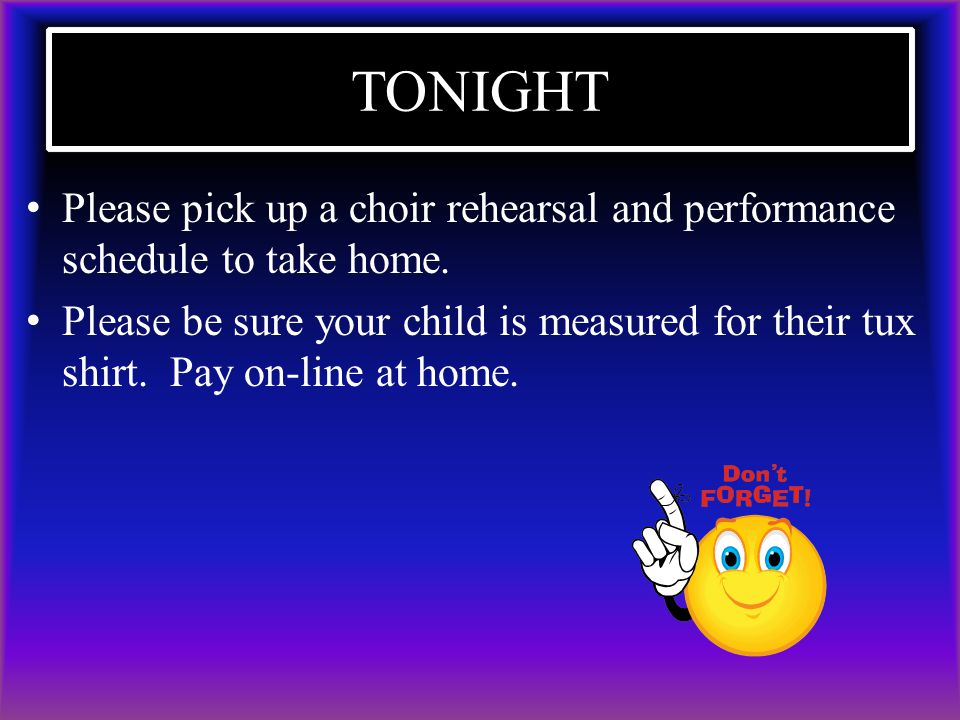 TONIGHT Please pick up a choir rehearsal and performance schedule to take home.