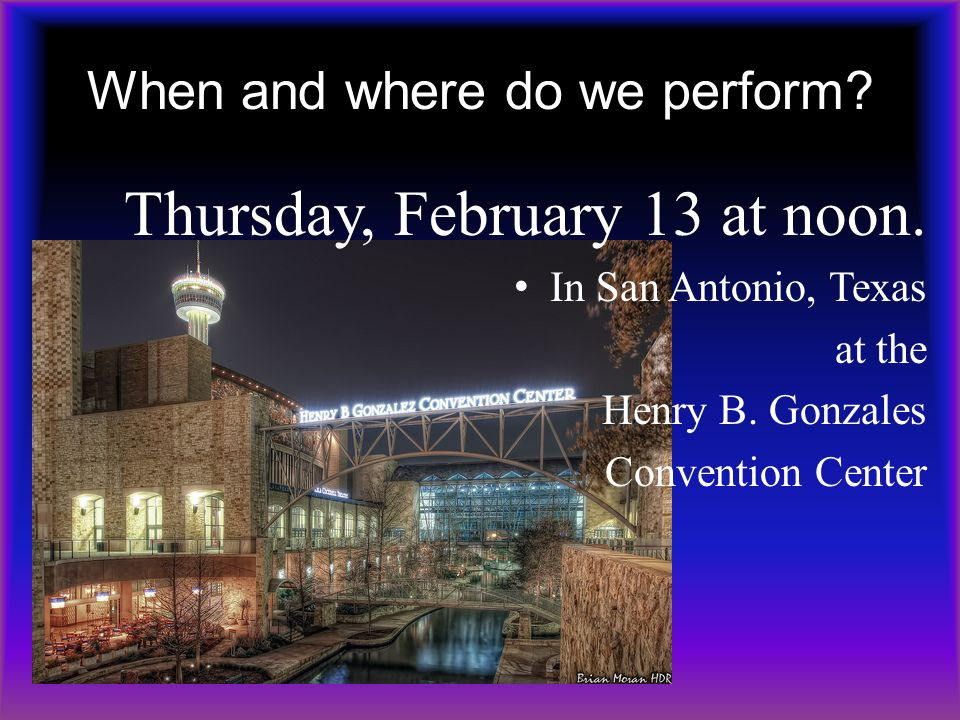 When and where do we perform? Thursday, February 13 at noon. In San Antonio, Texas at the Henry B. Gonzales Convention Center