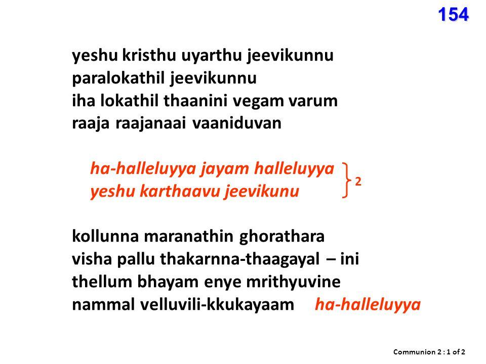 yeshu kristhu uyarthu jeevikunnu paralokathil jeevikunnu iha lokathil thaanini vegam varum raaja raajanaai vaaniduvan ha-halleluyya jayam halleluyya yeshu karthaavu jeevikunu kollunna maranathin ghorathara visha pallu thakarnna-thaagayal – ini thellum bhayam enye mrithyuvine nammal velluvili-kkukayaamha-halleluyya 2 Communion 2 : 1 of 2154