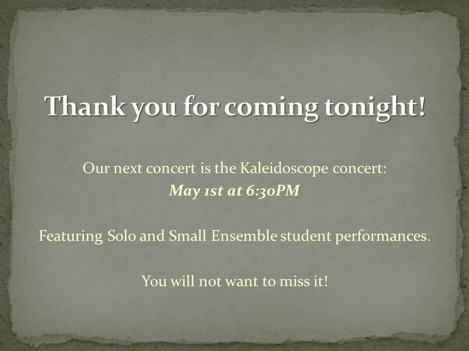 Our next concert is the Kaleidoscope concert: May 1st at 6:30PM Featuring Solo and Small Ensemble student performances.