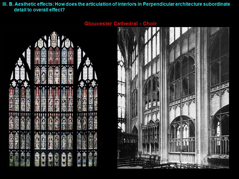III. B. Aesthetic effects: How does the articulation of interiors in Perpendicular architecture subordinate detail to overall effect? Gloucester Cathe