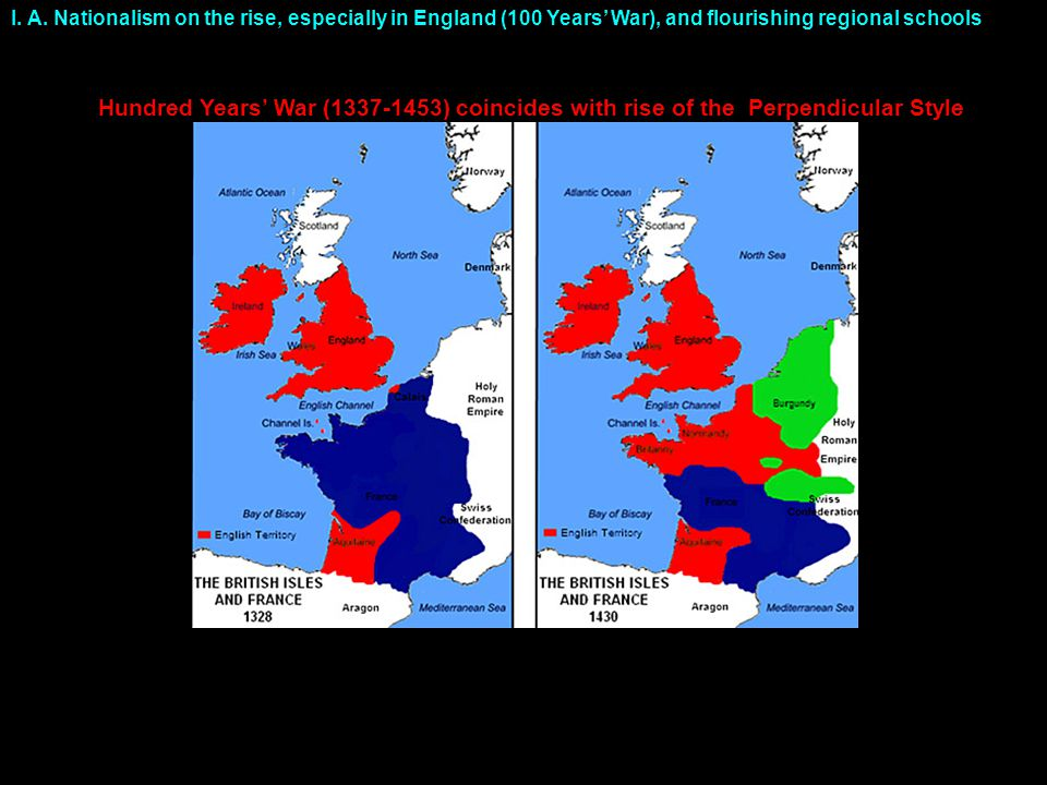 I. A. Nationalism on the rise, especially in England (100 Years' War), and flourishing regional schools Hundred Years' War (1337-1453) coincides with