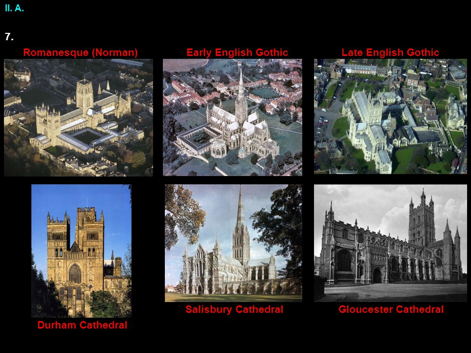II. A. Gloucester Cathedral Durham Cathedral Salisbury Cathedral Early English GothicRomanesque (Norman)Late English Gothic 7.