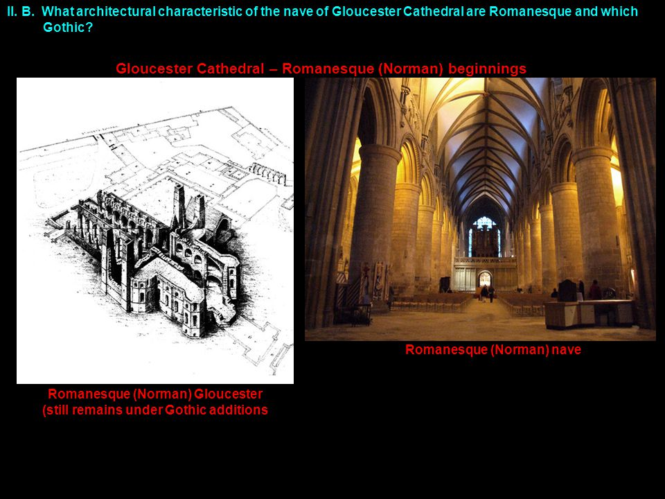 II. B. What architectural characteristic of the nave of Gloucester Cathedral are Romanesque and which Gothic? Gloucester Cathedral – Romanesque (Norma