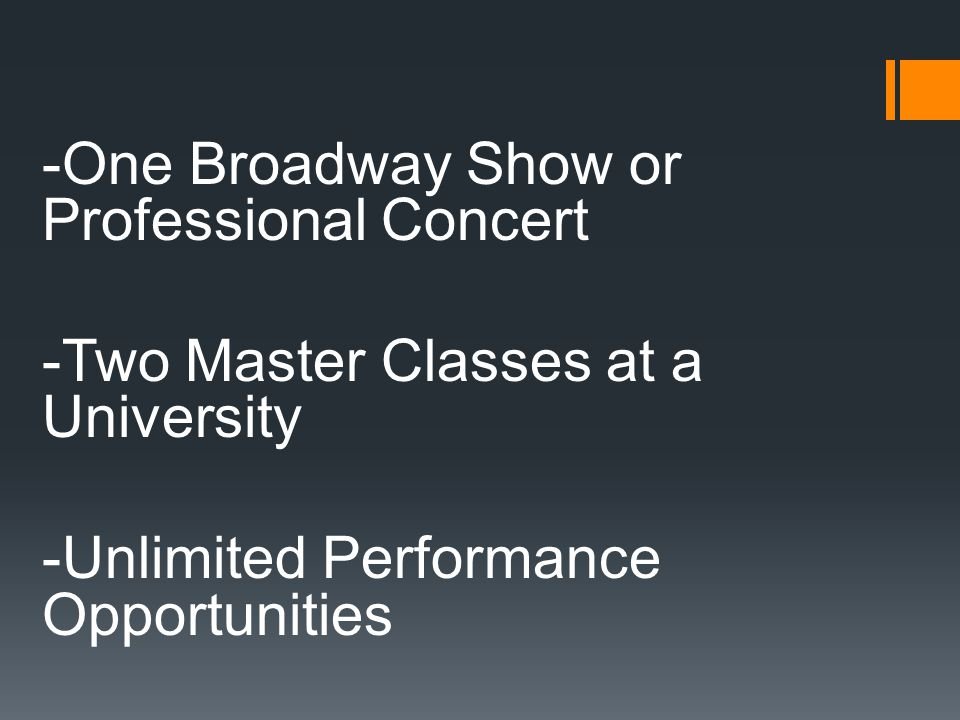 -One Broadway Show or Professional Concert -Two Master Classes at a University -Unlimited Performance Opportunities
