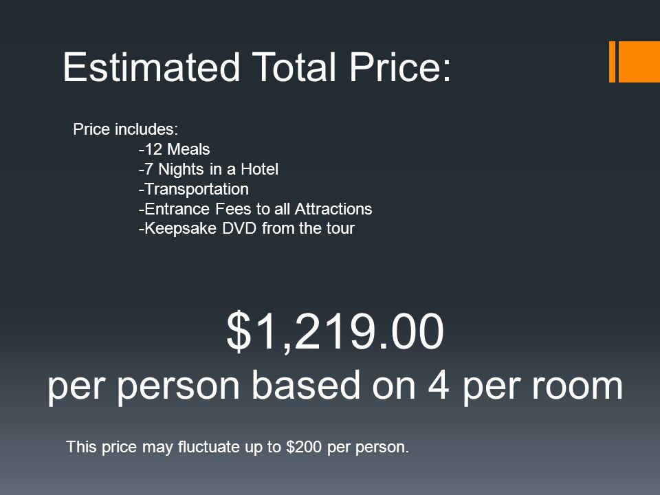 Estimated Total Price: Price includes: -12 Meals -7 Nights in a Hotel -Transportation -Entrance Fees to all Attractions -Keepsake DVD from the tour $1,219.00 per person based on 4 per room This price may fluctuate up to $200 per person.
