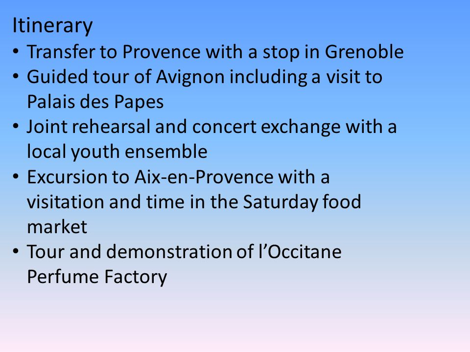Itinerary Transfer to Provence with a stop in Grenoble Guided tour of Avignon including a visit to Palais des Papes Joint rehearsal and concert exchange with a local youth ensemble Excursion to Aix-en-Provence with a visitation and time in the Saturday food market Tour and demonstration of l'Occitane Perfume Factory