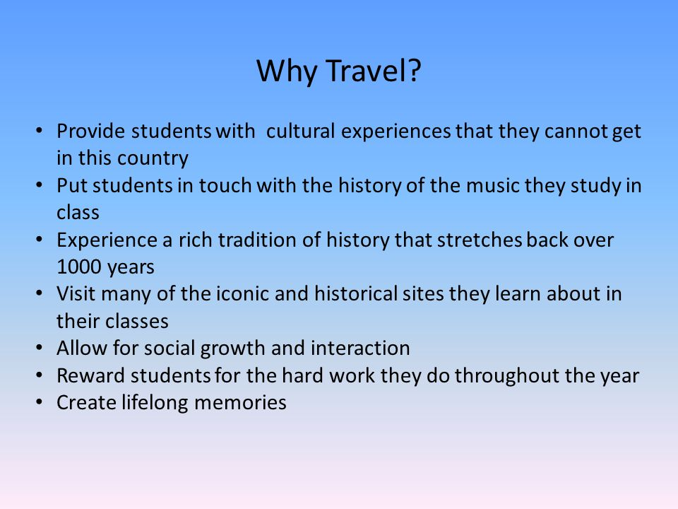 Why Travel? Provide students with cultural experiences that they cannot get in this country Put students in touch with the history of the music they s