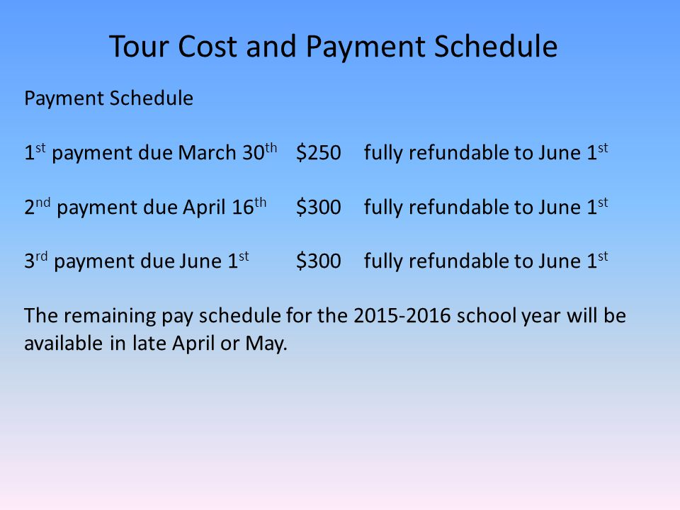 Tour Cost and Payment Schedule Payment Schedule 1 st payment due March 30 th $250fully refundable to June 1 st 2 nd payment due April 16 th $300fully refundable to June 1 st 3 rd payment due June 1 st $300fully refundable to June 1 st The remaining pay schedule for the 2015-2016 school year will be available in late April or May.