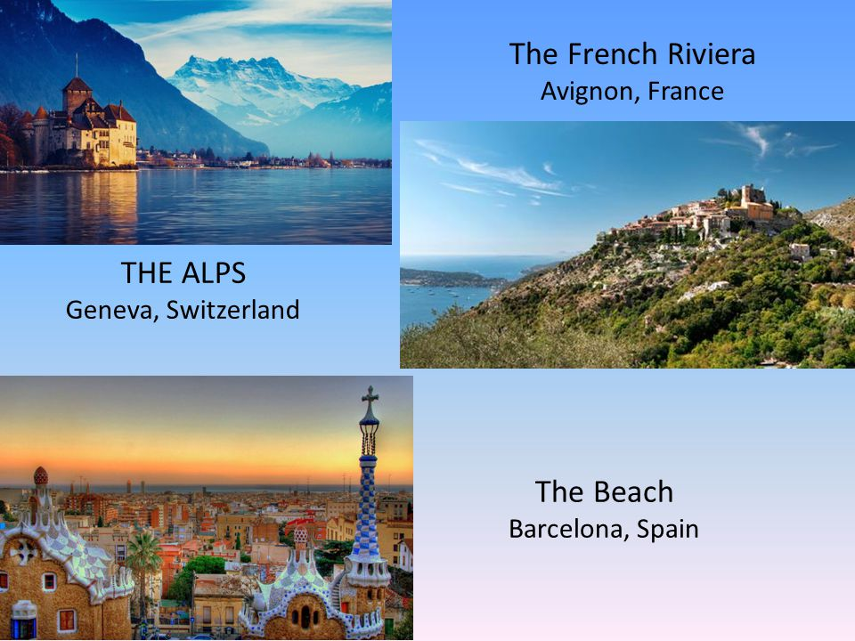 THE ALPS Geneva, Switzerland The French Riviera Avignon, France The Beach Barcelona, Spain