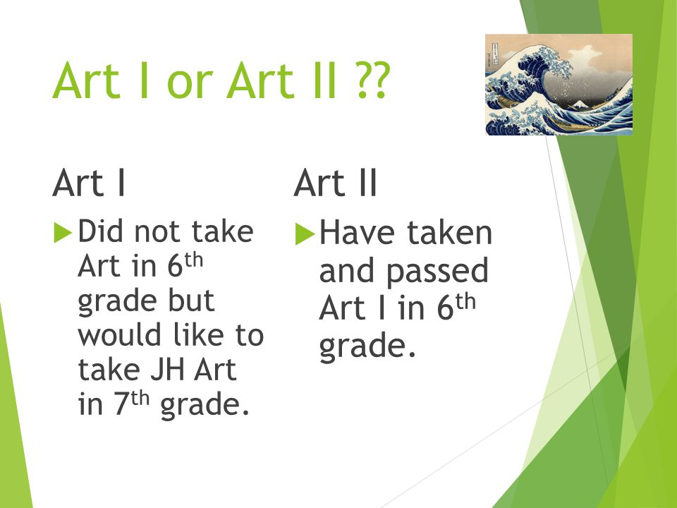 Art I or Art II ?? Art I  Did not take Art in 6 th grade but would like to take JH Art in 7 th grade. Art II  Have taken and passed Art I in 6 th gr
