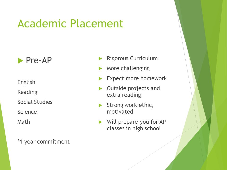 Academic Placement  Pre-AP English Reading Social Studies Science Math *1 year commitment  Rigorous Curriculum  More challenging  Expect more home