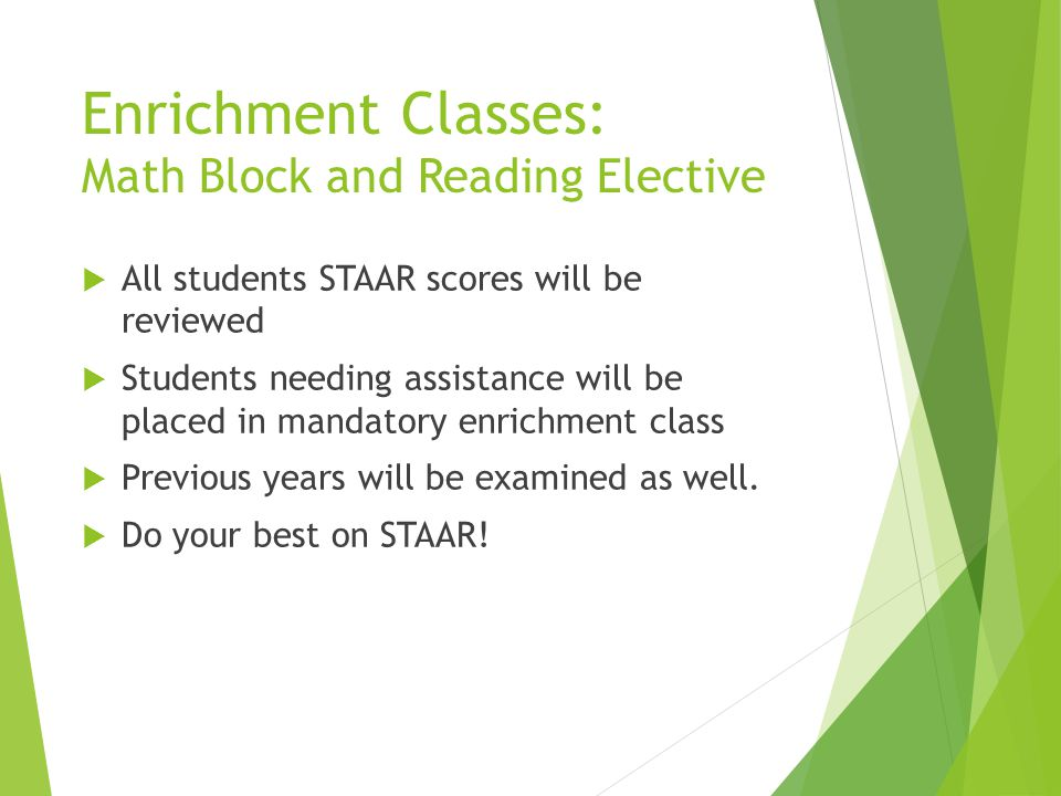 Enrichment Classes: Math Block and Reading Elective  All students STAAR scores will be reviewed  Students needing assistance will be placed in manda