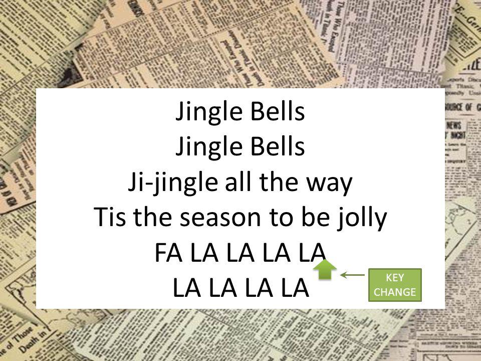 Jingle Bells Jingle Bells Ji-jingle all the way Tis the season to be jolly FA LA LA LA LA LA LA LA LA KEY CHANGE