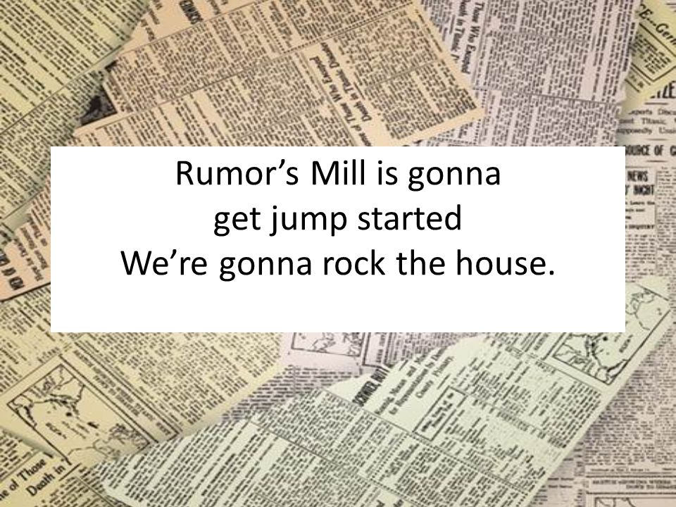 Rumor's Mill is gonna get jump started We're gonna rock the house.