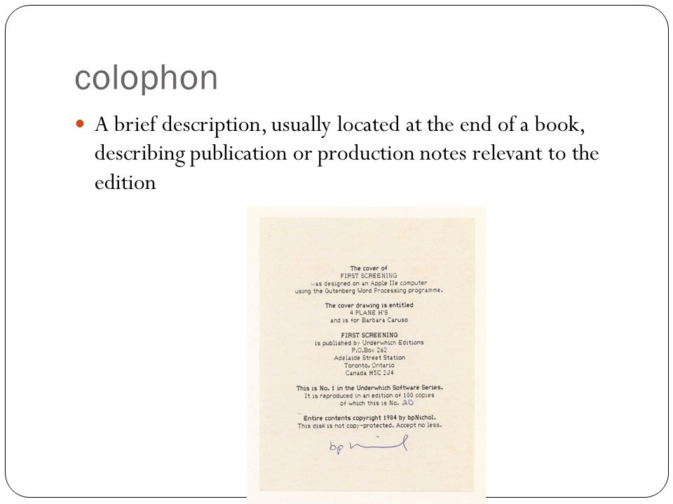 colophon A brief description, usually located at the end of a book, describing publication or production notes relevant to the edition