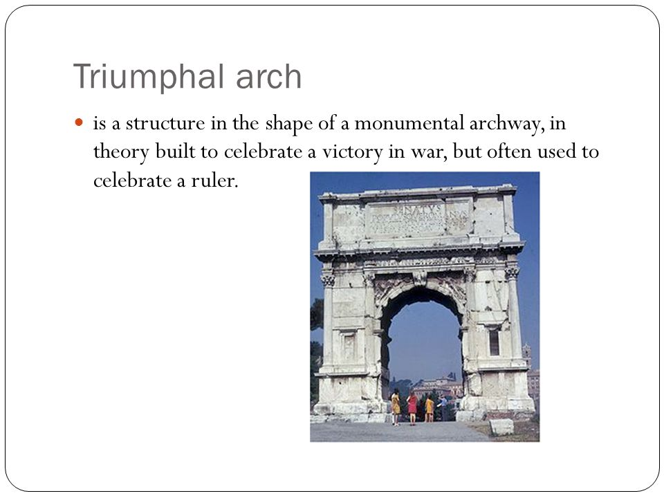 Triumphal arch is a structure in the shape of a monumental archway, in theory built to celebrate a victory in war, but often used to celebrate a ruler.