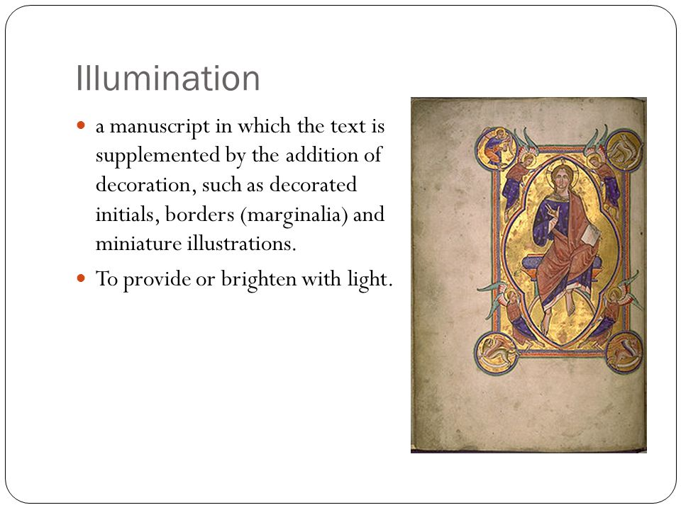 Illumination a manuscript in which the text is supplemented by the addition of decoration, such as decorated initials, borders (marginalia) and miniature illustrations.