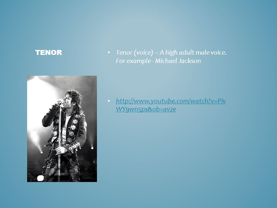 Tenor (voice) – A high adult male voice. For example - Michael Jackson http://www.youtube.com/watch?v=Piv WY9wn5ps&ob=av2e http://www.youtube.com/watc