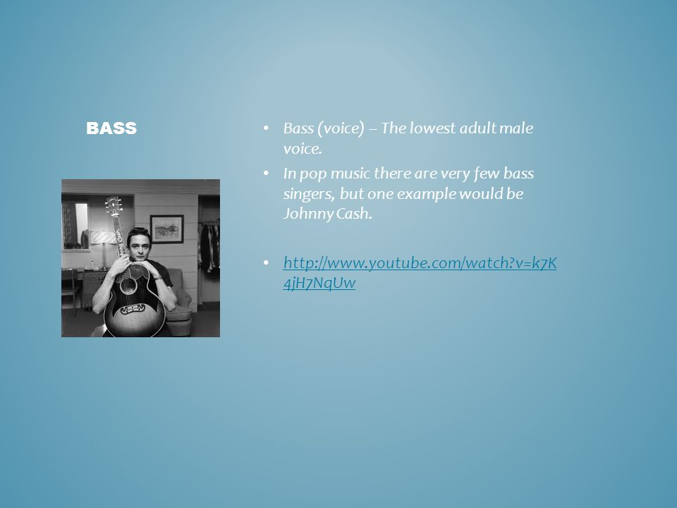 Bass (voice) – The lowest adult male voice. In pop music there are very few bass singers, but one example would be Johnny Cash. http://www.youtube.com