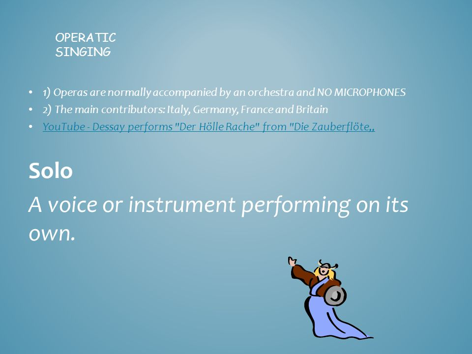 "OPERATIC SINGING 1) Operas are normally accompanied by an orchestra and NO MICROPHONES 2) The main contributors: Italy, Germany, France and Britain YouTube - Dessay performs Der Hölle Rache from Die Zauberflöte"" Solo A voice or instrument performing on its own."