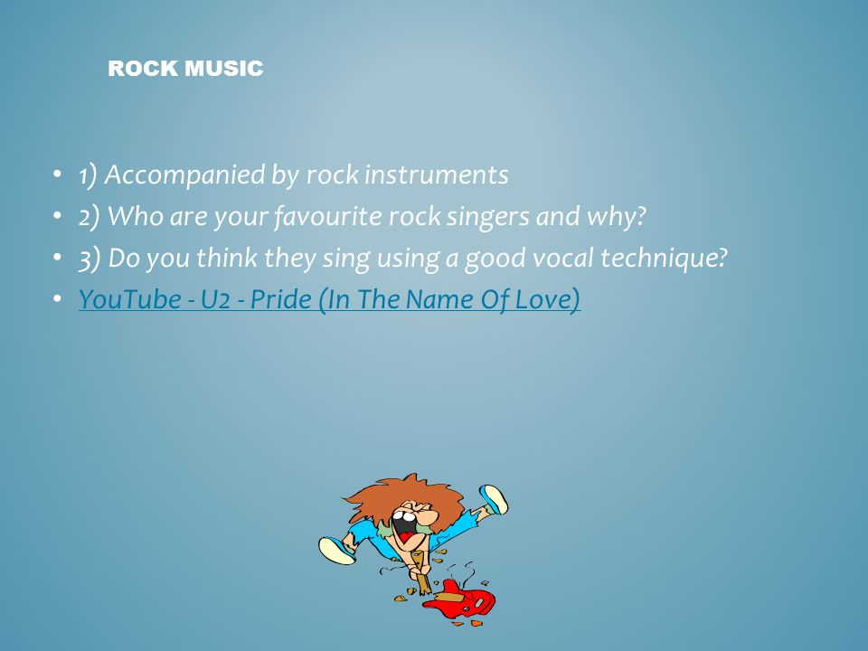 ROCK MUSIC 1) Accompanied by rock instruments 2) Who are your favourite rock singers and why? 3) Do you think they sing using a good vocal technique?