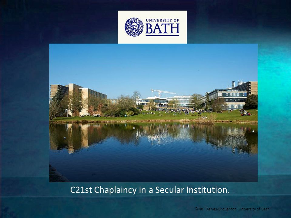 ©Nic Delves-Broughton University of Bath C21st Chaplaincy in a Secular Institution.