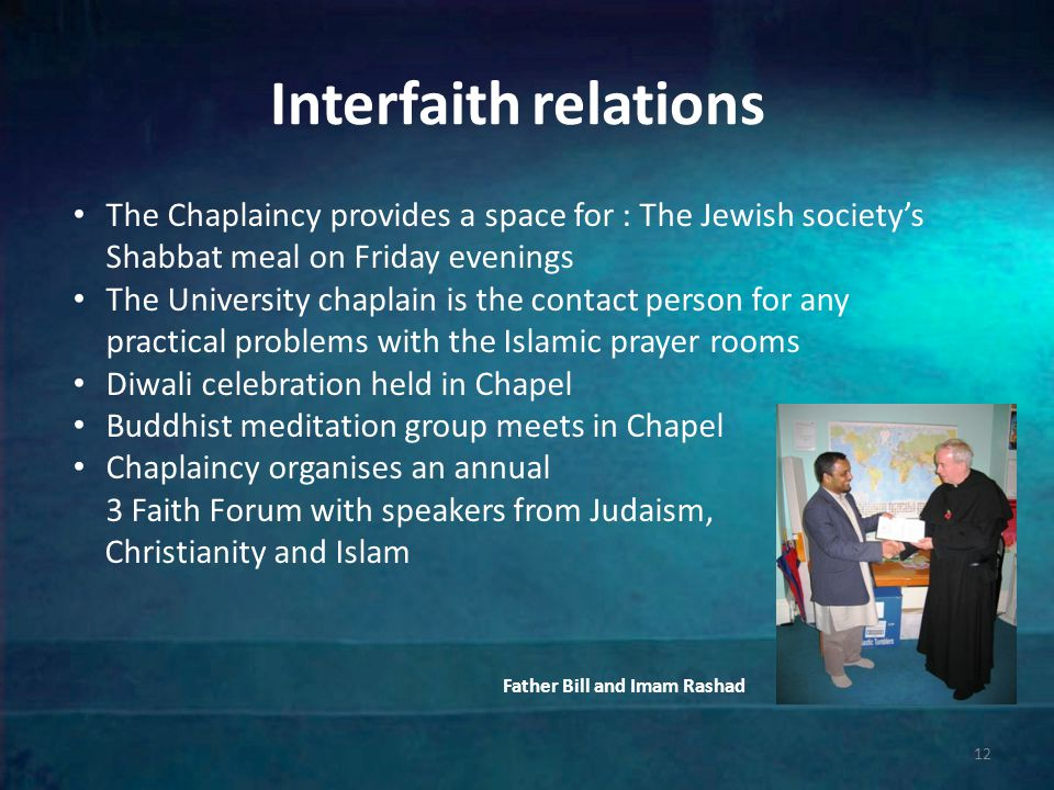 Interfaith relations Father Bill and Imam Rashad 12 The Chaplaincy provides a space for : The Jewish society's Shabbat meal on Friday evenings The University chaplain is the contact person for any practical problems with the Islamic prayer rooms Diwali celebration held in Chapel Buddhist meditation group meets in Chapel Chaplaincy organises an annual 3 Faith Forum with speakers from Judaism, Christianity and Islam