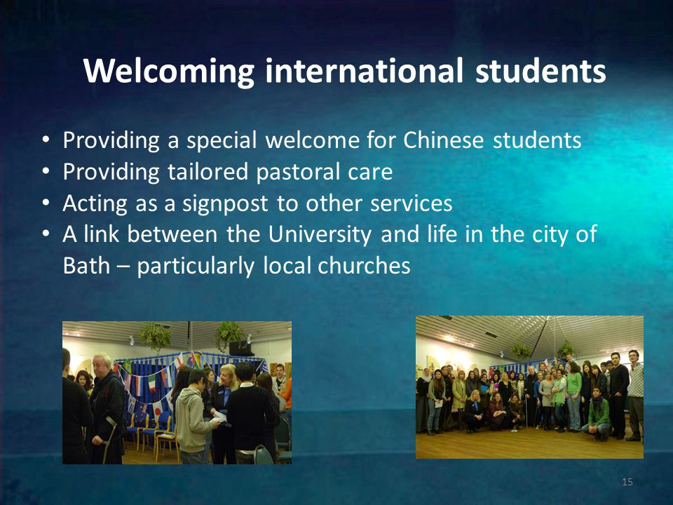 Welcoming international students 15 Providing a special welcome for Chinese students Providing tailored pastoral care Acting as a signpost to other services A link between the University and life in the city of Bath – particularly local churches