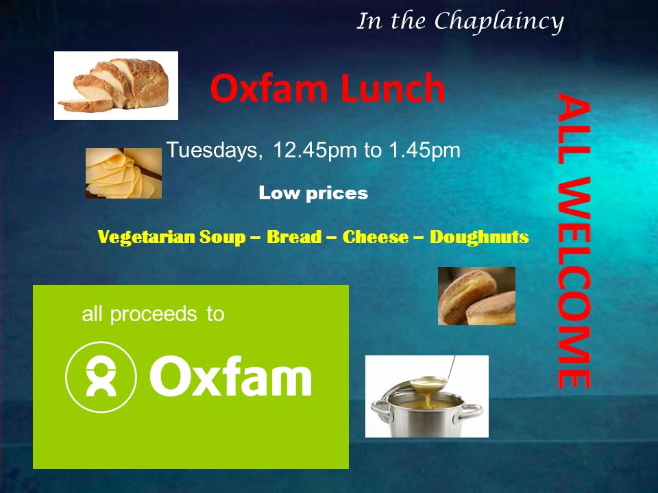 Oxfam Lunch Tuesdays, 12.45pm to 1.45pm Low prices Vegetarian Soup – Bread – Cheese – Doughnuts all proceeds to In the Chaplaincy