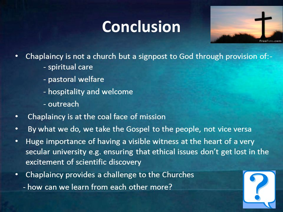 Conclusion Chaplaincy is not a church but a signpost to God through provision of:- - spiritual care - pastoral welfare - hospitality and welcome - outreach Chaplaincy is at the coal face of mission By what we do, we take the Gospel to the people, not vice versa Huge importance of having a visible witness at the heart of a very secular university e.g.