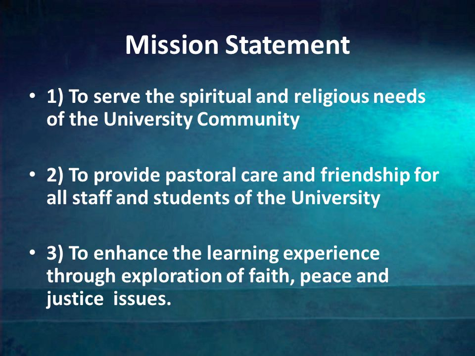 Mission Statement 1) To serve the spiritual and religious needs of the University Community 2) To provide pastoral care and friendship for all staff and students of the University 3) To enhance the learning experience through exploration of faith, peace and justice issues.