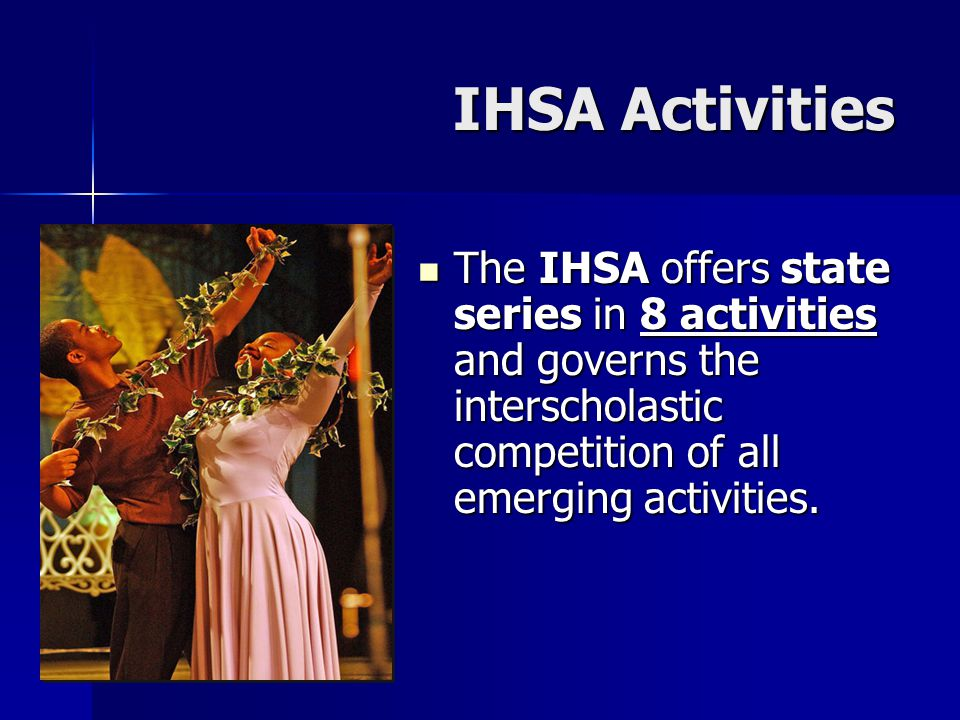 The IHSA offers state series in 8 activities and governs the interscholastic competition of all emerging activities.